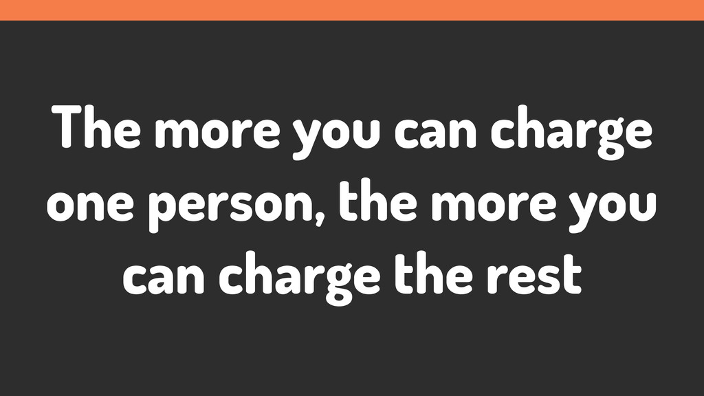 The more you can charge one person, the more yo...