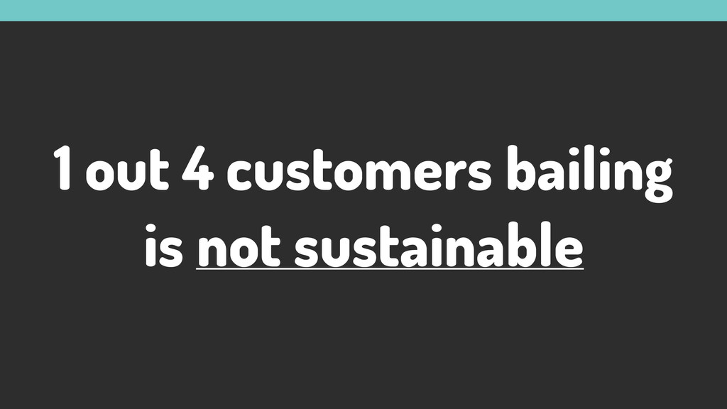 1 out 4 customers bailing is not sustainable