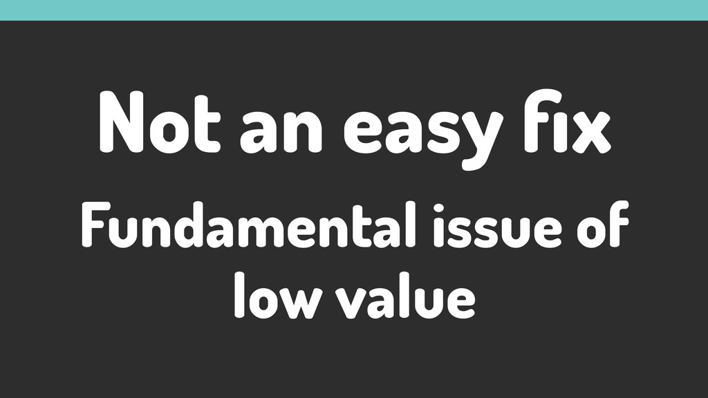 Not an easy fix Fundamental issue of low value