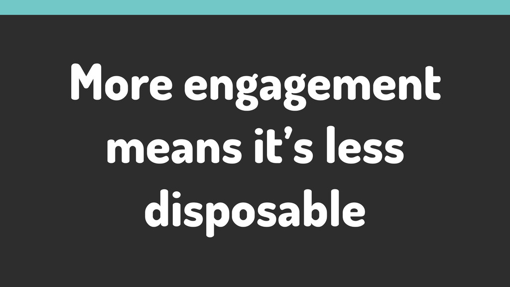 More engagement means it's less disposable