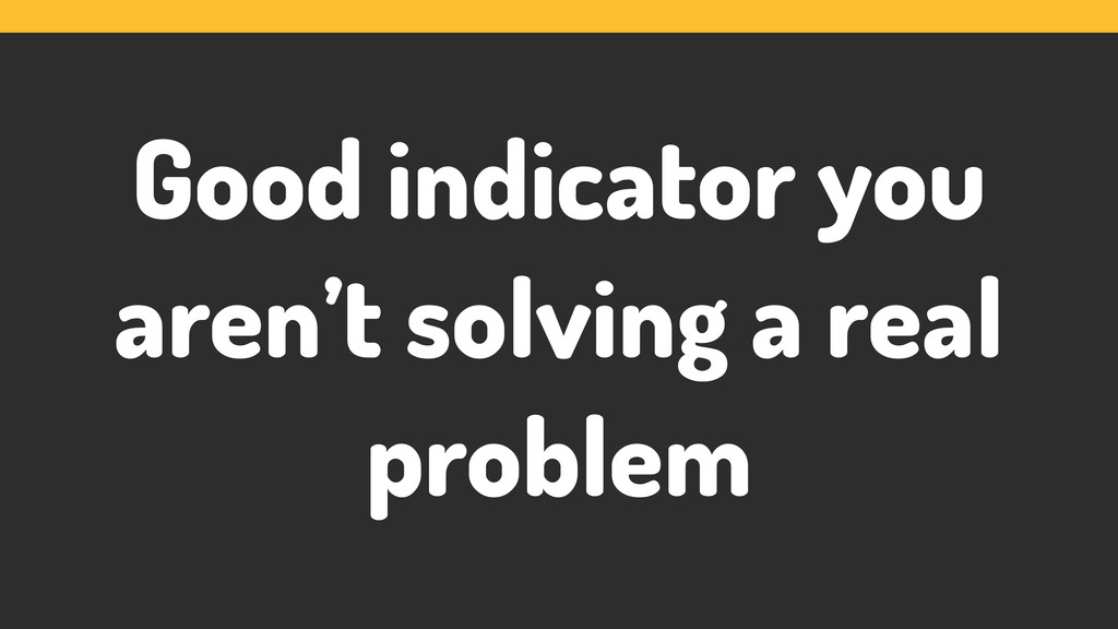 Good indicator you aren't solving a real problem