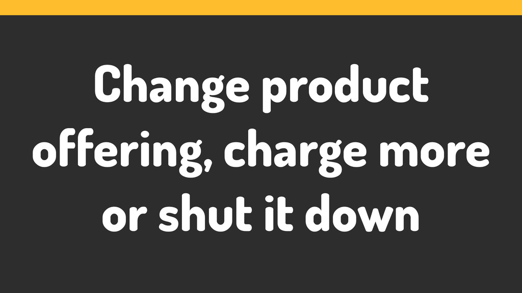 Change product offering, charge more or shut it...