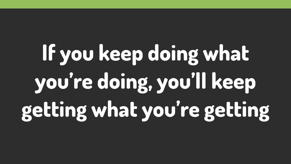 If you keep doing what you're doing, you'll kee...