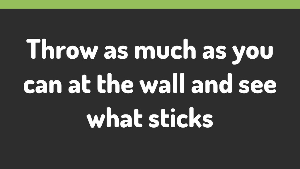 Throw as much as you can at the wall and see wh...