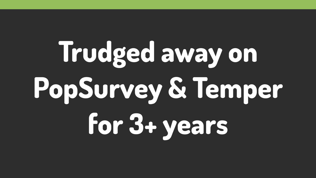 Trudged away on PopSurvey & Temper for 3+ years