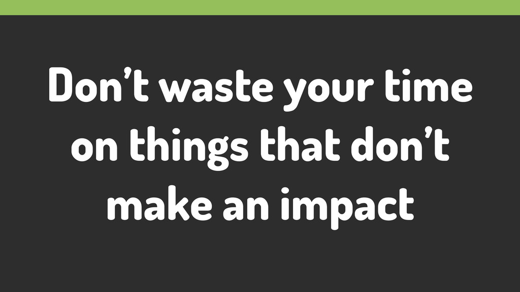 Don't waste your time on things that don't make...