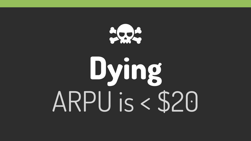 Dying ARPU is < $20