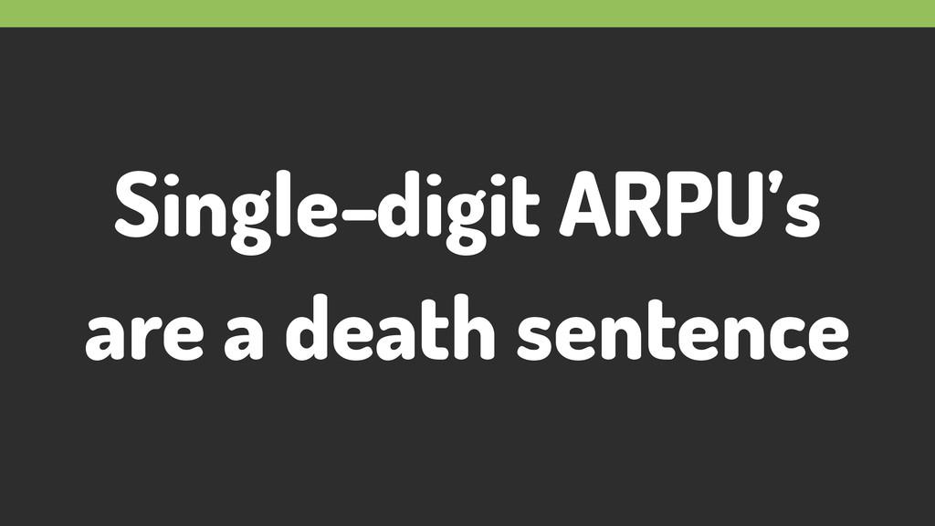 Single-digit ARPU's are a death sentence