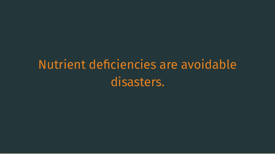 Nutrient deficiencies are avoidable disasters.