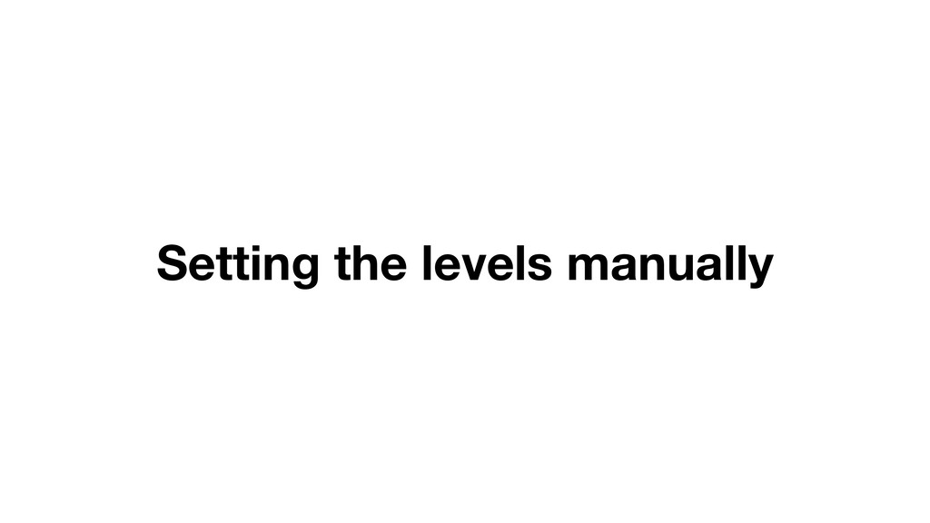Setting the levels manually
