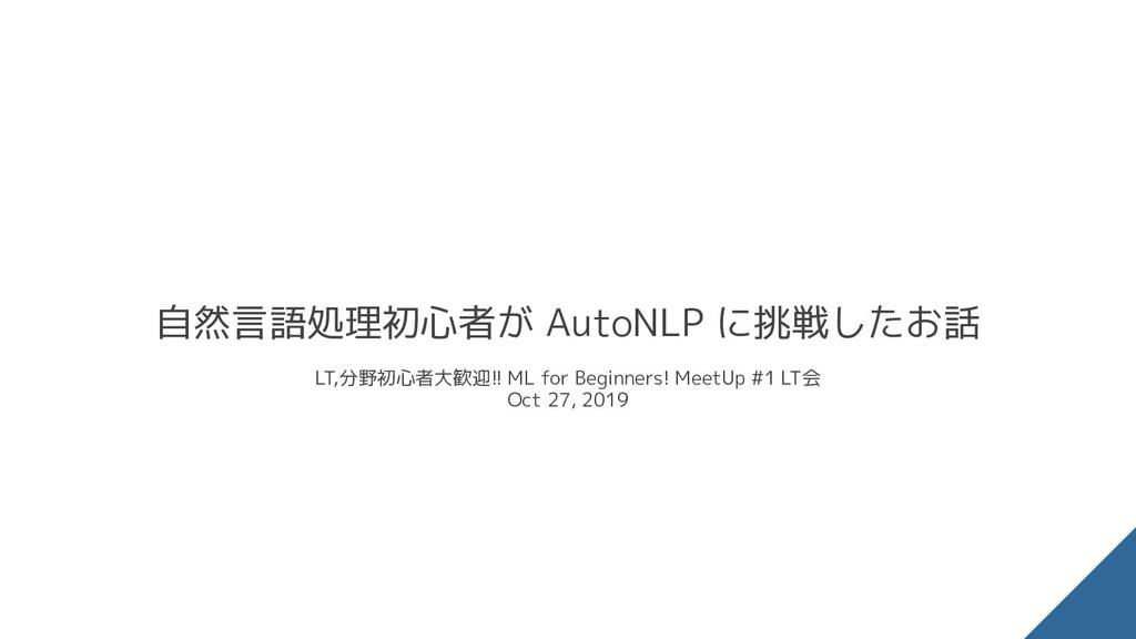 自然言語処理初心者が AutoNLP に挑戦したお話 LT,分野初心者大歓迎!! ML for...