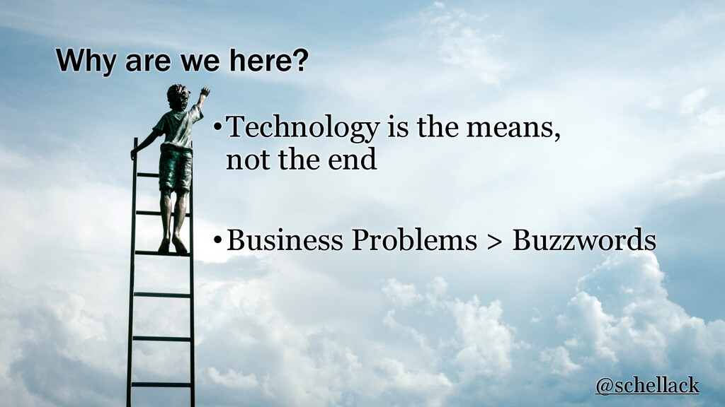 Why are we here? •Technology is the means, not ...