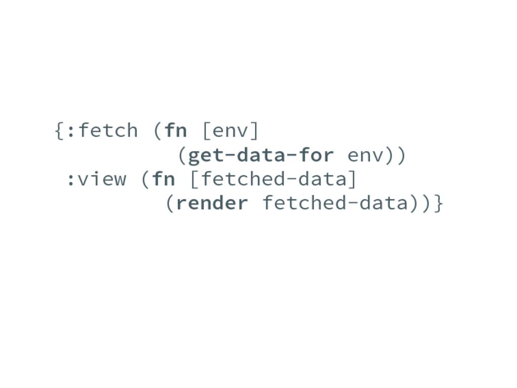 {:fetch (fn [env] (get-data-for env)) :view (fn...