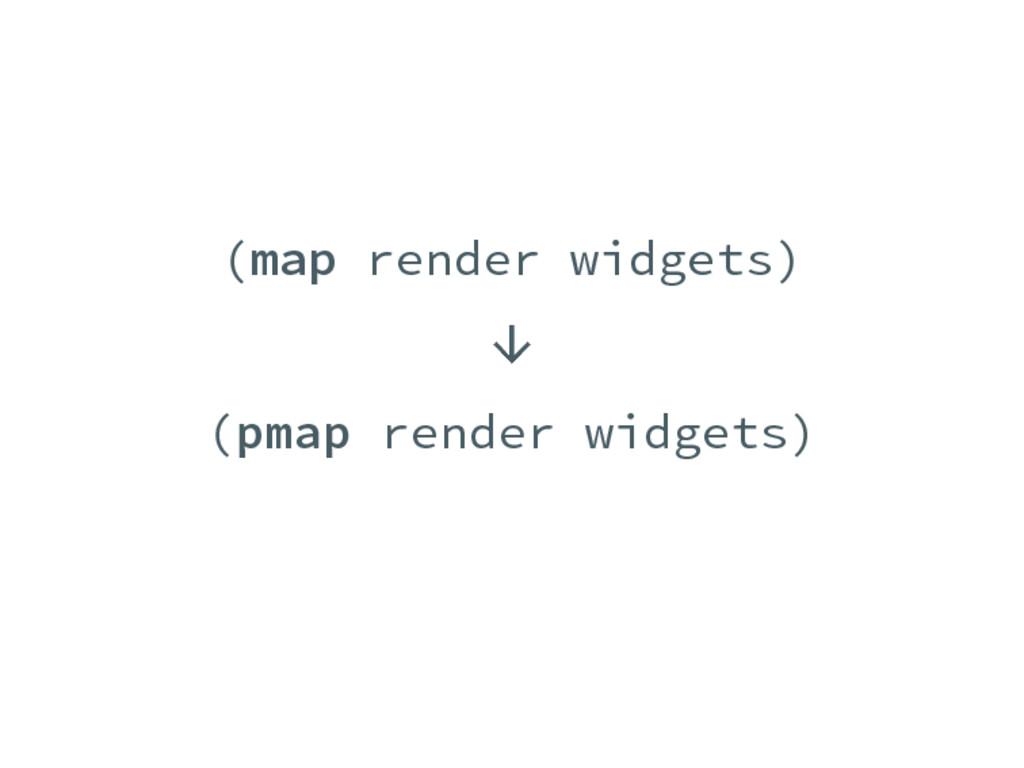 (map render widgets) ↓ (pmap render widgets)