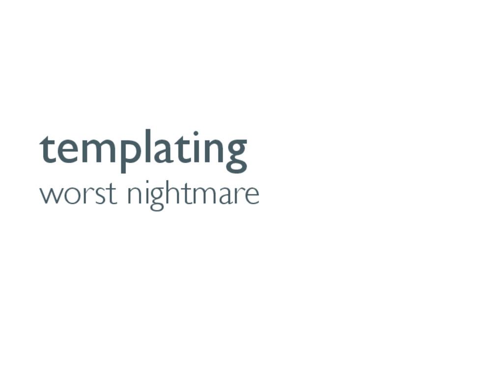 templating worst nightmare