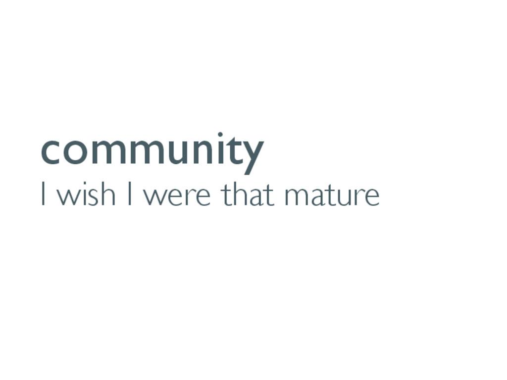 community I wish I were that mature