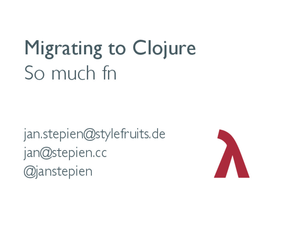 Migrating to Clojure So much fn jan.stepien@sty...