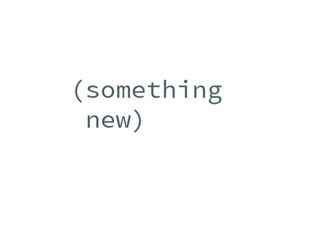 (something new)