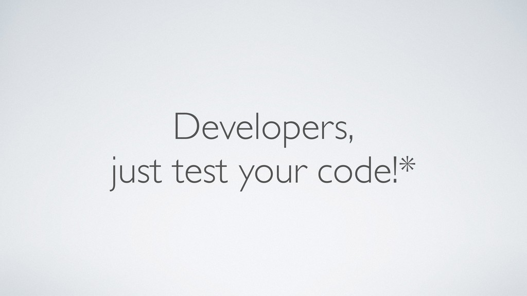 Developers, just test your code!*