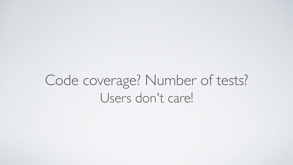 Code coverage? Number of tests? Users don't car...
