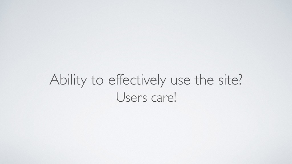 Ability to effectively use the site? Users care!