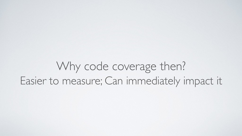 Why code coverage then? Easier to measure; Can ...