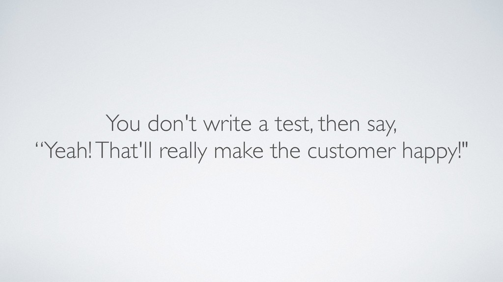 "You don't write a test, then say, ""Yeah! That'l..."