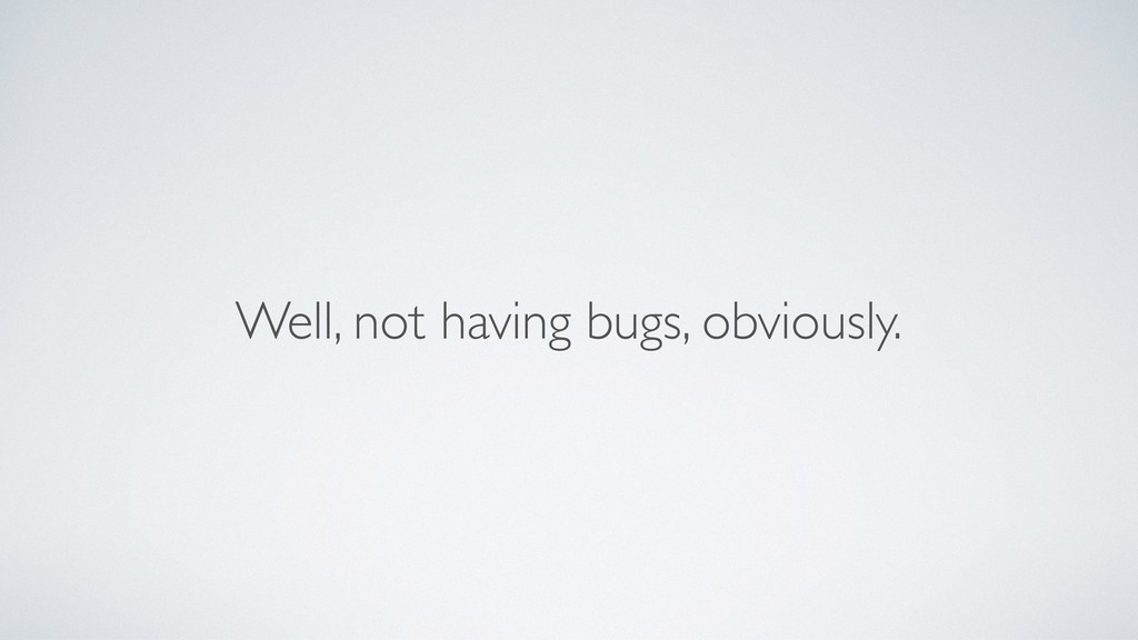 Well, not having bugs, obviously.