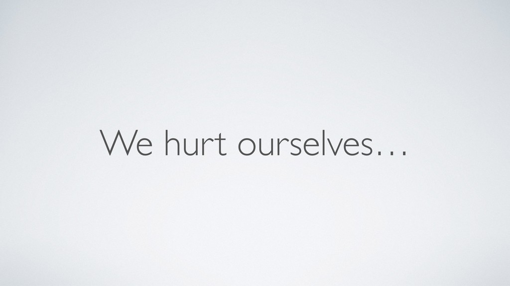 We hurt ourselves…