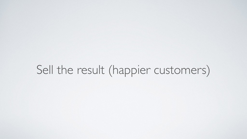 Sell the result (happier customers)