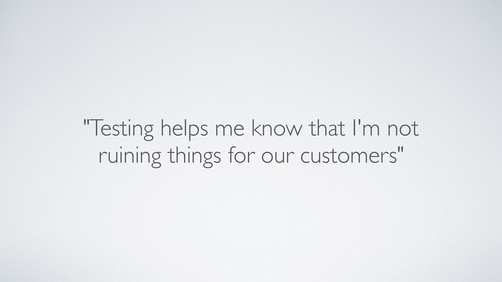 """Testing helps me know that I'm not ruining thi..."