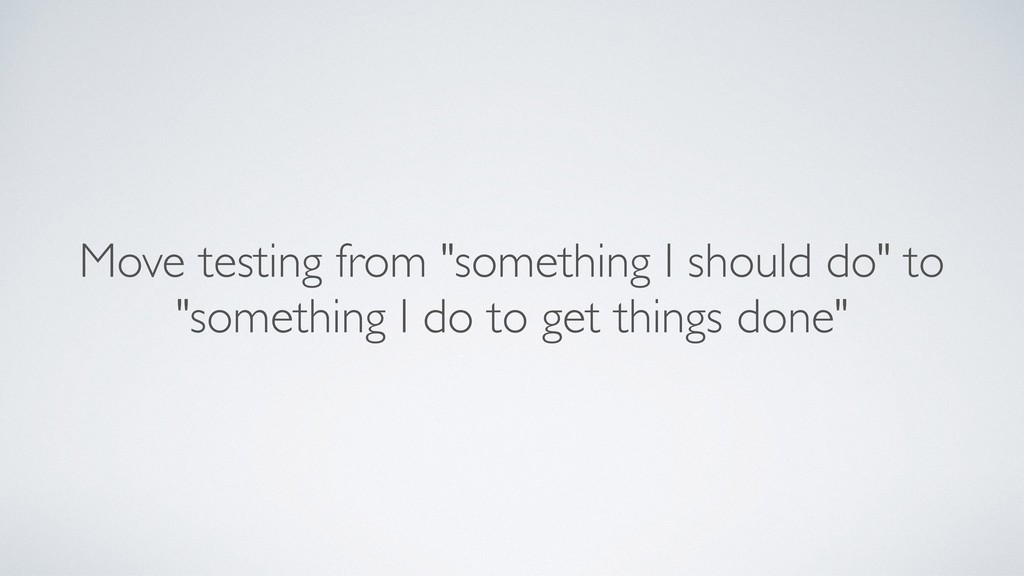 "Move testing from ""something I should do"" to ""s..."