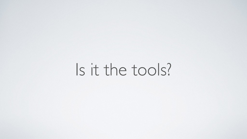 Is it the tools?