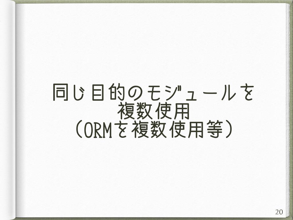 同じ目的のモジュールを 複数使用 (ORMを複数使用等) 20
