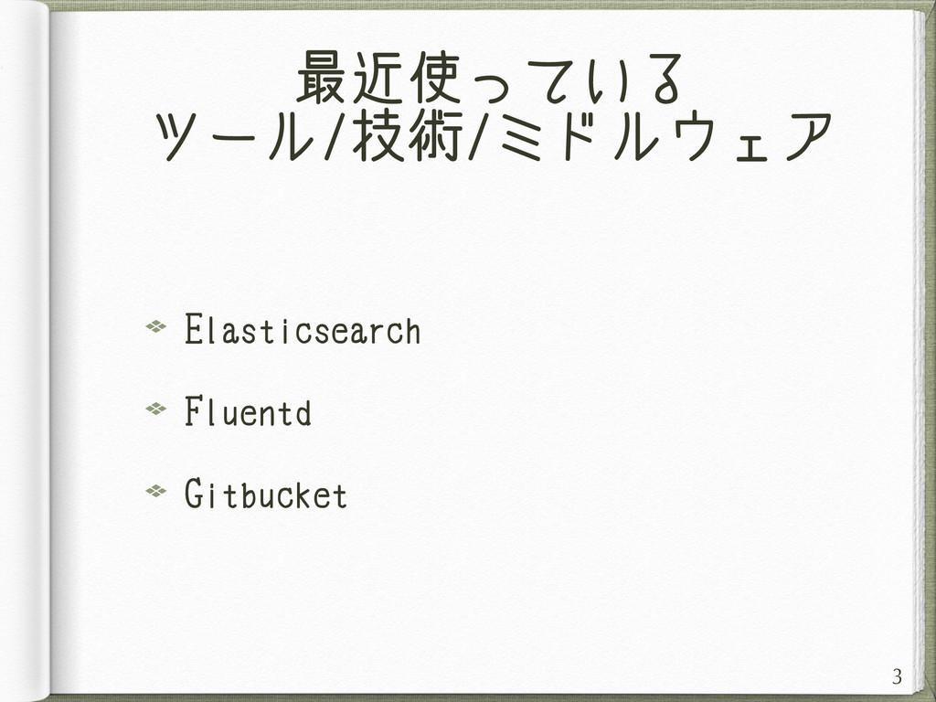 最近使っている ツール/技術/ミドルウェア Elasticsearch Fluentd Git...