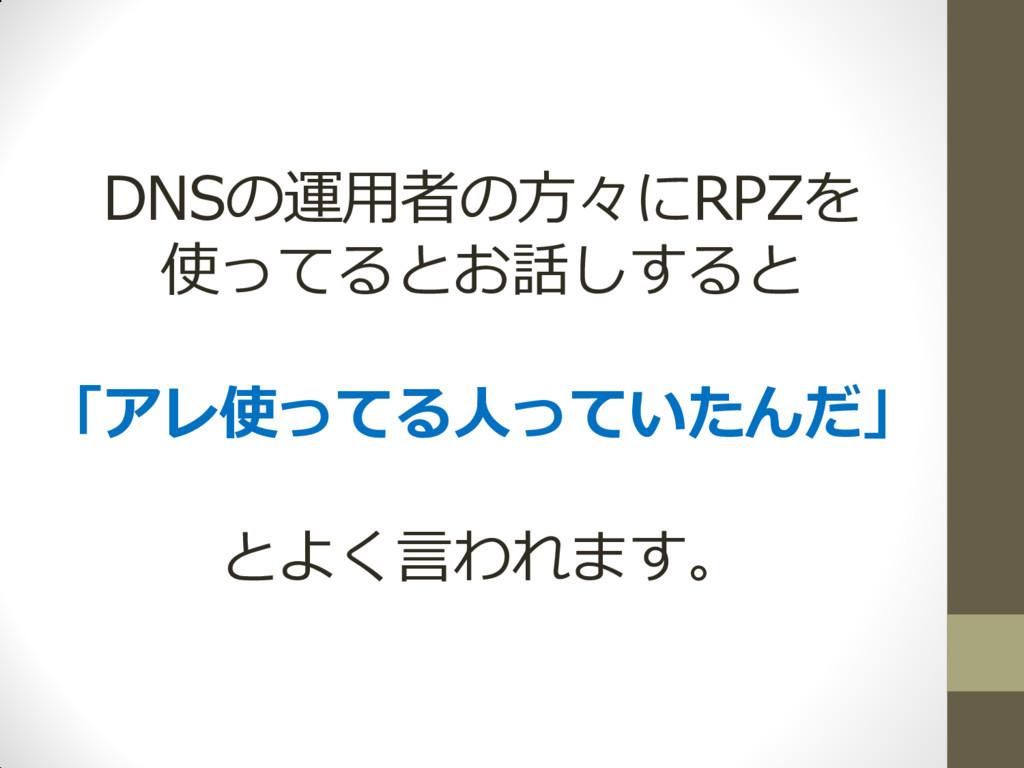 DNSの運用者の方々にRPZを 使ってるとお話しすると 「アレ使ってる人っていたんだ」 とよく...