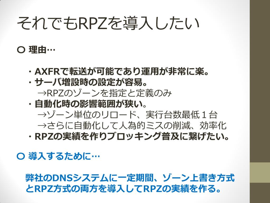 それでもRPZを導入したい 〇 理由… ・AXFRで転送が可能であり運用が非常に楽。 ・サーバ...