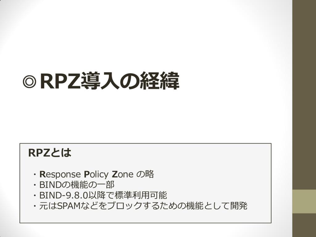◎RPZ導入の経緯 RPZとは ・Response Policy Zone の略 ・BINDの...