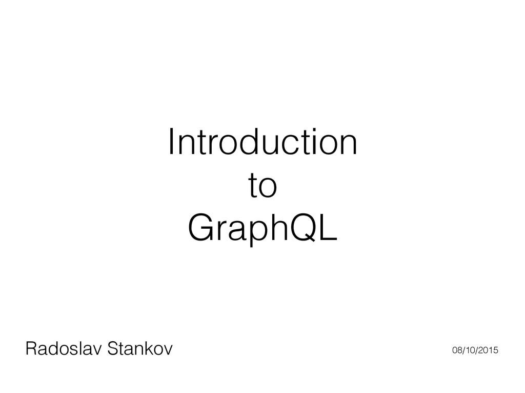 Introduction to GraphQL Radoslav Stankov 08/10/...