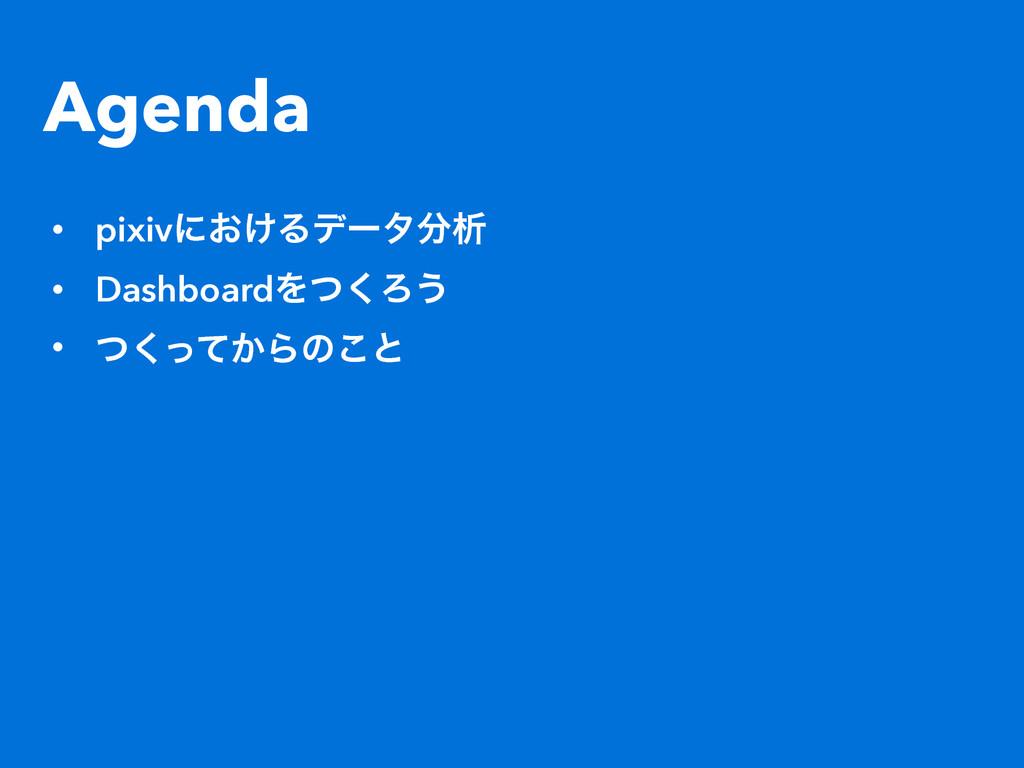 Agenda • pixivʹ͓͚Δσʔλੳ • DashboardΛͭ͘Ζ͏ • ͭͬͯ͘...