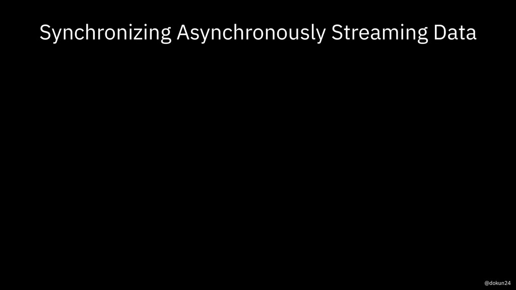Synchronizing Asynchronously Streaming Data @do...