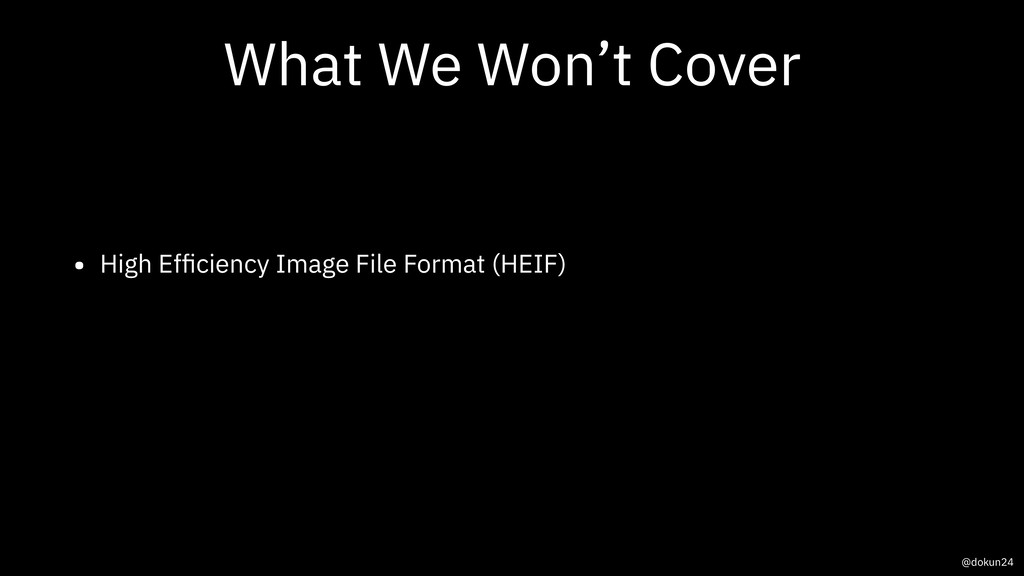 What We Won't Cover • High Efficiency Image File...