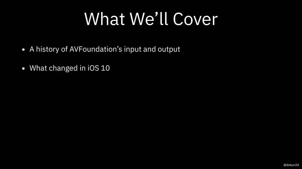 What We'll Cover • A history of AVFoundation's ...