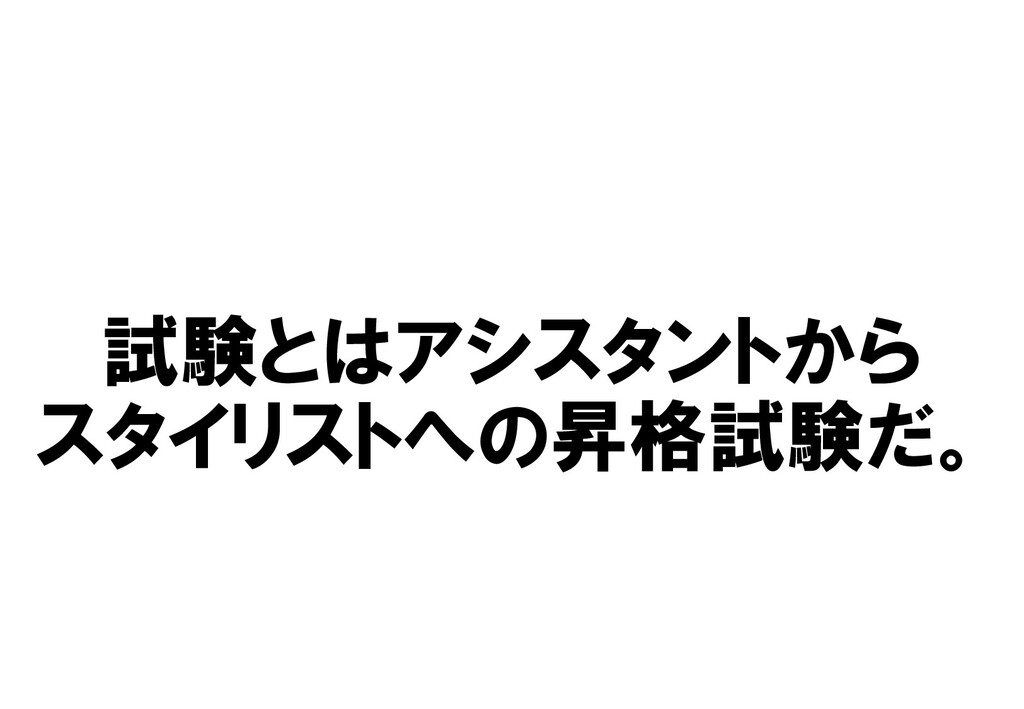 試験とはアシスタントから スタイリストへの昇格試験だ。