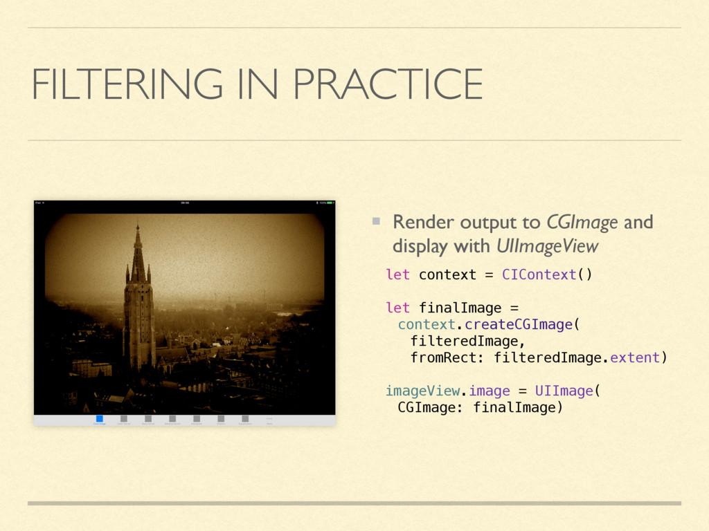 FILTERING IN PRACTICE Render output to CGImage ...