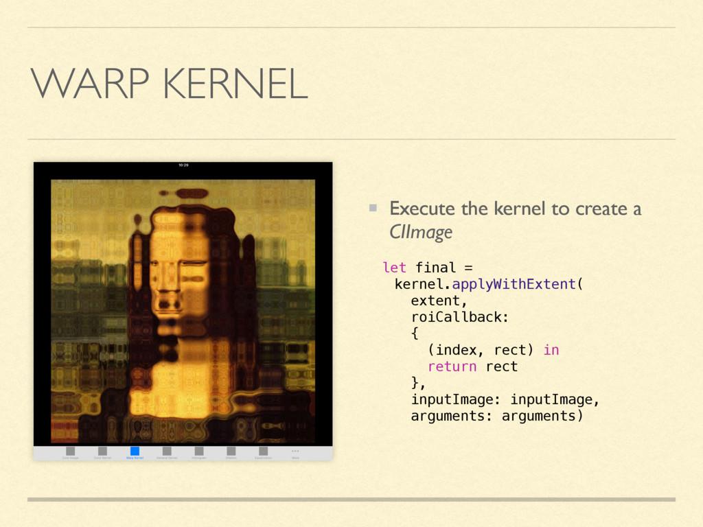 WARP KERNEL Execute the kernel to create a CIIm...