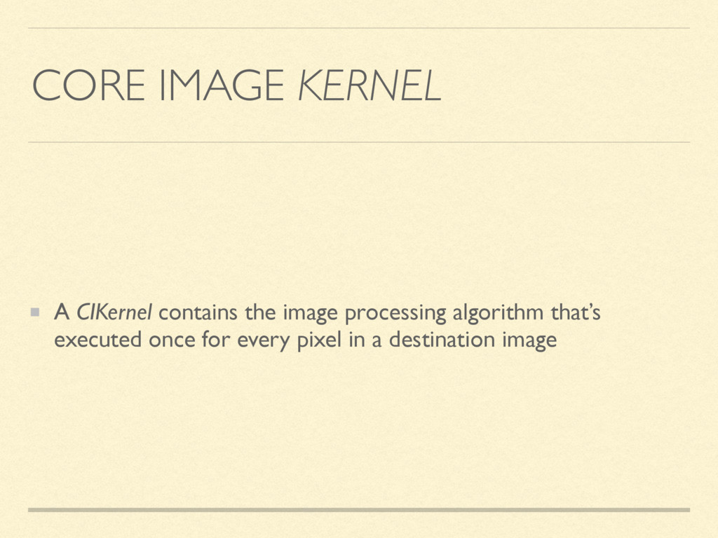 CORE IMAGE KERNEL A CIKernel contains the image...
