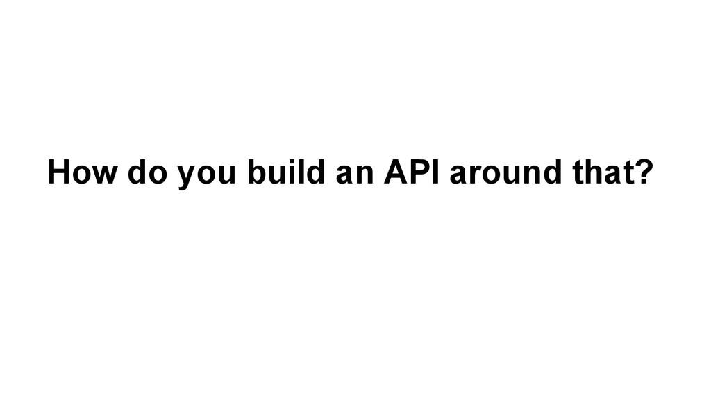How do you build an API around that?
