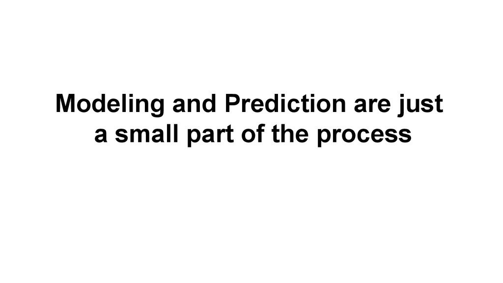 Modeling and Prediction are just a small part o...
