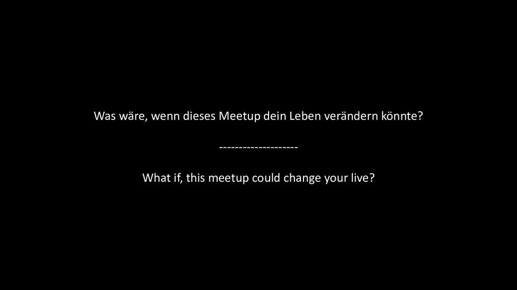 Was wäre, wenn dieses Meetup dein Leben verände...